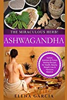 Ashwagandha: The Miraculous Herb!: Holistic Solutions & Proven Healing Recipes for Health, Beauty, Weight Loss & Hormone Balance (Natural Remedies, Holistic Health)