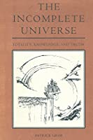 The Incomplete Universe: Totality, Knowledge, and Truth (A Bradford Book)