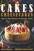 Cakes: Cheesecakes– Step by Step Recipes of Decadent Cakes (Cookbook: Bake the Cake)