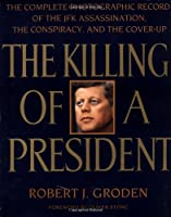 The Killing of a President: The Complete Photographic Record of the Assassination, the Conspiracy, and