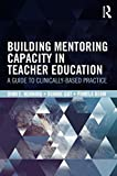 Building Mentoring Capacity in Teacher Education: A Guide to Clinically-Based Practice