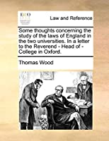 Some Thoughts Concerning the Study of the Laws of England in the Two Universities. in a Letter to the Reverend - Head of - College in Oxford.