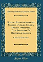 Systema Regni Animalis Per Classes, Ordines, Genera, Species, Varietates, Cum Synonymia Et Historia Animalium: Classis I, Mammalia (Classic Reprint)