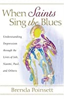 When Saints Sing the Blues: Understanding Depression Through the Lives of Job, Naomi, Paul, And Others