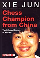 Chess Champion from China: The Life and Games of Xie Jun (Gambit chess)