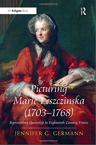 Download Picturing Marie Leszczinska (1703-1768): Representing Queenship in Eighteenth-Century France 1409455823