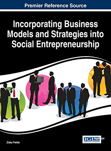 Download Incorporating Business Models and Strategies into Social Entrepreneurship (Advances in Business Strategy and Competitive Advantage) 1466687487