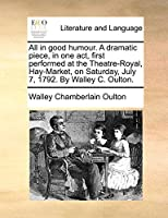 All in Good Humour. a Dramatic Piece, in One Act, First Performed at the Theatre-Royal, Hay-Market, on Saturday, July 7, 1792. by Walley C. Oulton.
