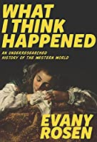 What I Think Happened: An Underresearched History of the Western World (Robin's Egg Books)
