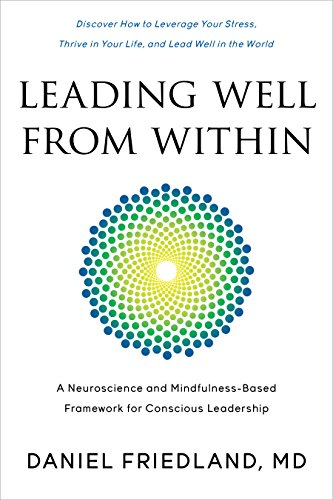 Leading Well from Within: A Neuroscience and Mindfulness-Based Framework for Conscious Leadership by [Friedland MD, Daniel]
