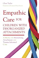 Empathic Care for Children with Disorganized Attachments: A Model for Mentalizing, Attachment and Trauma-Informed Care by Chris Taylor(2012-07-15)