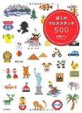 ぼくのクロスステッチ500---はじめてでもかんたん! 世界のかわいいワンポイントモチーフ