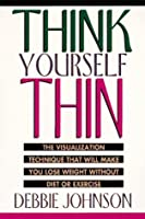 Think Yourself Thin: The Visualization Technique That Will Make You Lose Weight Without Diet or Exercise