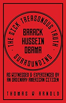 THE SICK TREASONOUS TRUTH SURROUNDING BARACK HUSSEIN OBAMA by [Arnold, Thomas W ]