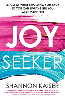 Joy Seeker: Let Go of What's Holding You Back So You Can Live the Life You Were Made For by [Kaiser, Shannon]