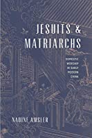 Jesuits and Matriarchs: Domestic Worship in Early Modern China