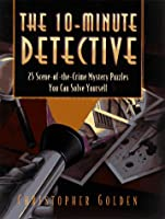 The 10-Minute Detective: 25 Scene-of-the-Crime Mystery Puzzles You Can Solve Yourself