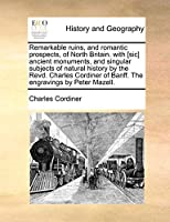 Remarkable Ruins, and Romantic Prospects, of North Britain. with [Sic] Ancient Monuments, and Singular Subjects of Natural History by the Revd. Charles Cordiner of Banff. the Engravings by Peter Mazell.