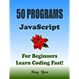 50 JavaScript Programs, For JavaScript Programmers, Learn JavaScript Fast! Study JavaScript 50 Useful Programs, Master JS Programming Language in Easy ... Guide, Start Coding Today! (English Edition)