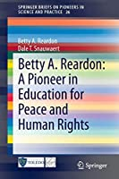 Betty A. Reardon: A Pioneer in Education for Peace and Human Rights: A Pioneer in Education for Peace and Human Rights (SpringerBriefs on Pioneers in Science and Practice)