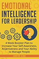 Emotional Intelligence for Leadership: 4 Week Booster Plan to Increase Your Self-Awareness, Assertiveness and Your Ability to Manage People at Work