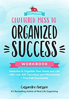 Cluttered Mess to Organized Success Workbook: Declutter and Organize your Home and Life with over 100 Checklists and Worksheets (Plus Free Full Downloads) by [Aarssen, Cassandra]