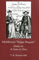 "Middleton's ""Vulgar Pasquin"": Essays on a Game at Chess"