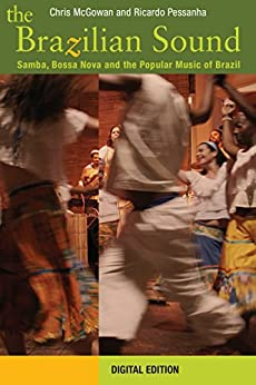 The Brazilian Sound: Samba, Bossa Nova and the Popular Music of Brazil by [McGowan, Chris, Pessanha, Ricardo]