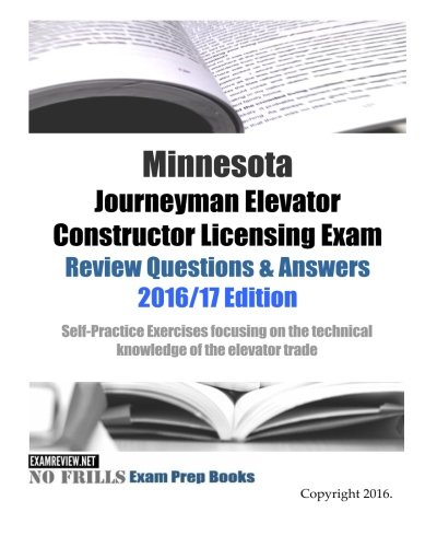 Minnesota Journeyman Elevator Constructor Licensing Exam Review Questions & Answers 2016/17 Edition: Self-practice Exercises Foc