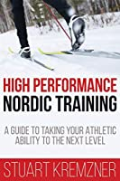 High Performance Nordic Training: A Guide to Taking Your Athletic Ability to the Next Level