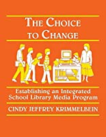 The Choice to Change: Establishing an Integrated School Library Media Program (Teaching Library Media Research and Information Skills Series)