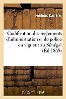 Codification Des Règlements d'Administration Et de Police En Vigueur Au Sénégal Et Dépendances (Sciences Sociales)