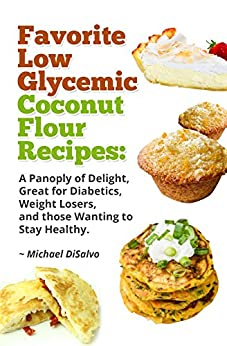 Favorite Low Glycemic Coconut Flour Recipes: A Gluten Free Panoply of Delight for Diabetics, Celiacs, Weight Losers, & Health Seekers by [DiSalvo, Michael]