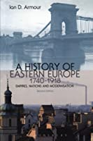 A History of Eastern Europe 1740-1918: Empires, Nations and Modernisation by Ian D. Armour(2013-01-24)
