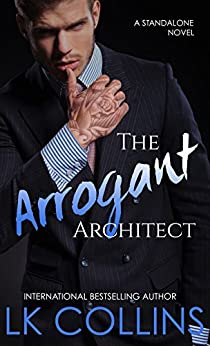 The Arrogant Architect: an enemies to lovers, stand-alone novel by [Collins, LK]