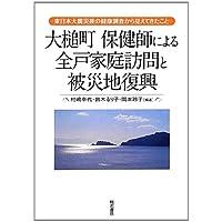 大槌町 保健師による全戸家庭訪問と被災地復興―東日本大震災後の健康調査から見えてきたこと―