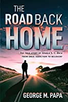 The Road Back Home: The true story of Joshua S. C. Rich from drug addiction to recovery