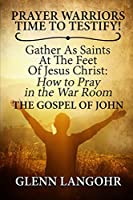 Prayer Warriors Time To Testify! Gather As Saints At The Feet Of Jesus Christ: How to Pray in the War Room: The Gospel of John