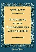 Einfuehrung in Eine Philosophie Des Geisteslebens (Classic Reprint)
