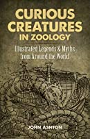 Curious Creatures in Zoology: Illustrated Legends and Myths from Around the World