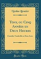 Tony, Ou Cinq Années En Deux Heures: Comédie-Vaudeville En Deux Actes (Classic Reprint)
