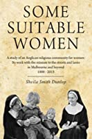 Some Suitable Women: A Study of an Anglican Religious Community for Women: Its Work With the Mission to the Streets and Lanes in Melbourne and Beyond 1888-2013
