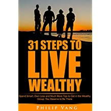 Success: Wealth: 31 Steps to Live Wealthy: Spend Smart, Own Less and Much More Tips to Get in the Wealthy Group. You Deserve to Be There.