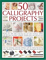 50 Calligraphy Projects: Develop New Skills While Producing Your Own Party Invitations, Birthday Cards, Gift Wrap, Wine Labels, Calligrams, Calendars, Place Mats and Much More