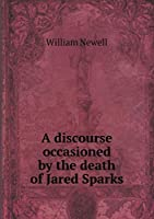 A Discourse Occasioned by the Death of Jared Sparks