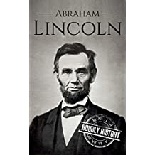 Abraham Lincoln: A Concise History of the Man Who Transformed the World (Biographies of US Presidents Book 16)