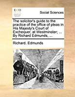 The Solicitor's Guide to the Practice of the Office of Pleas in His Majesty's Court of Exchequer, at Westminster; ... by Richard Edmunds, ...