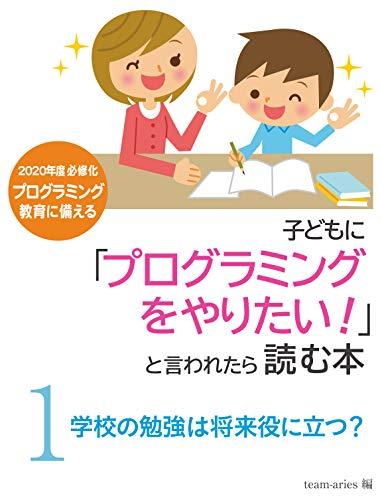 子供に「プログラミングをやりたい!」と言われたら読む本 1「学校の勉強は将来役に立つ?」: 〜ずっと活かせる学習習慣と学習内容〜 (team-aries)