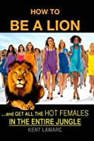 How to Be a Lion: And Get All the Hot Females in the Entire Jungle