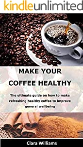 MAKE YOUR COFFEE HEALTHY: The ultimate guide on how to make refreshing healthy coffee to improve general wellbeing (English Edition)